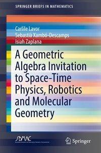 A Geometric Algebra Invitation to Space-Time Physics, Robotics and Molecular Geometry, Carlile Lavor, Sebastià Xambó-Descamps, Isiah Zaplana