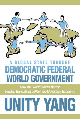 A Global State Through Democratic Federal World Government, Unity Yang