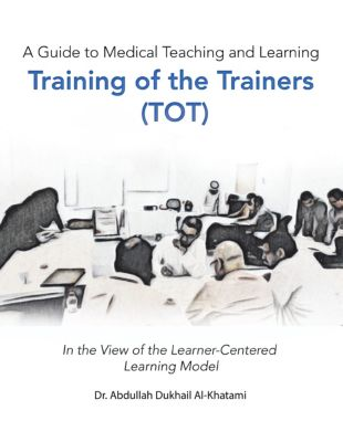 A Guide to Medical Teaching and Learning  Training of the Trainers (Tot), Dr. Abdullah Dukhail Al-Khatami