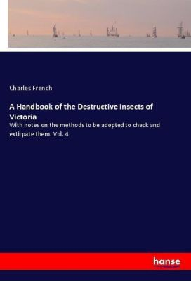 A Handbook of the Destructive Insects of Victoria, Charles French