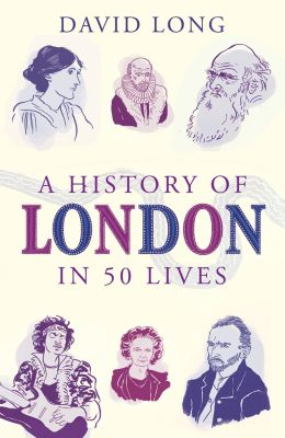 A History of London in 50 Lives, David Long