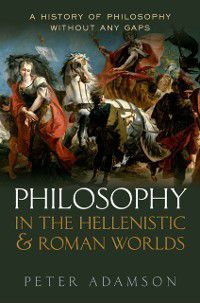 a History of Philosophy: Philosophy in the Hellenistic and Roman Worlds: A History of Philosophy without any gaps, Volume 2, Peter Adamson