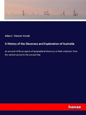 A History of the Discovery and Exploration of Australia, Julian E. Tenison-Woods