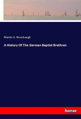 A History Of The German Baptist Brethren, Martin G. Brumbaugh