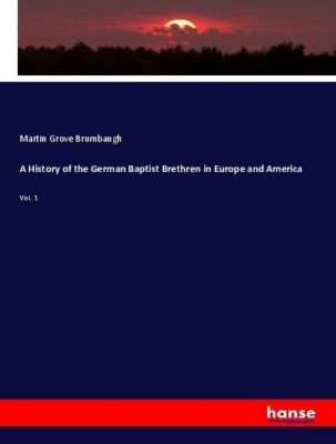 A History of the German Baptist Brethren in Europe and America, Martin Grove Brumbaugh