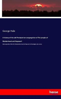 A history of the old Presbyterian congregation of The people of Maidenhead and Hopewell, George Hale