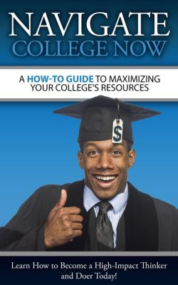 A How-To Guide To Maximizing Your College's Resources, Navigate College, LLC Now