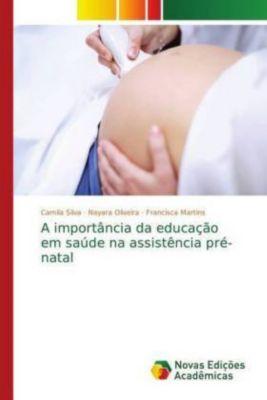 A importância da educação em saúde na assistência pré-natal, Camila Silva, Nayara Oliveira, Francisca Martins