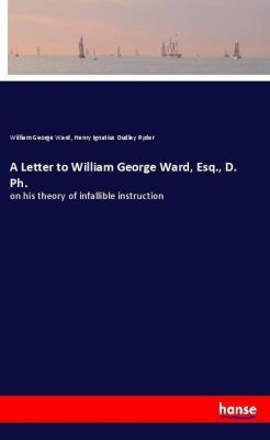 A Letter to William George Ward, Esq., D. Ph., William George Ward, Henry Ignatius Dudley Ryder
