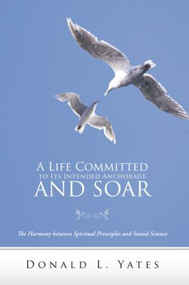 A Life Committed to Its Intended Anchorage and Soar, Donald L. Yates