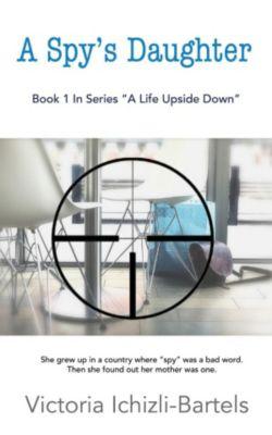 A Life Upside Down: A Spy's Daughter: A Novella (A Life Upside Down), Victoria Ichizli-Bartels