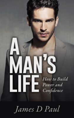 A Man's Life. How to Build Power and Confidence, James D Paul