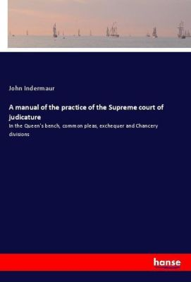 A manual of the practice of the Supreme court of judicature, John Indermaur