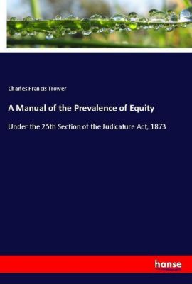 A Manual of the Prevalence of Equity, Charles Francis Trower