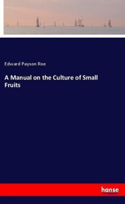 A Manual on the Culture of Small Fruits, Edward Payson Roe