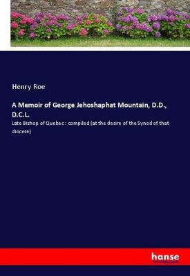 A Memoir of George Jehoshaphat Mountain, D.D., D.C.L., Henry Roe