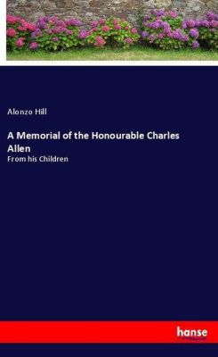 A Memorial of the Honourable Charles Allen, Alonzo Hill