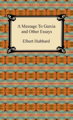 A Message to Garcia and Other Essays, Elbert Hubbard
