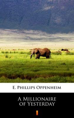 A Millionaire of Yesterday, E. Phillips Oppenheim