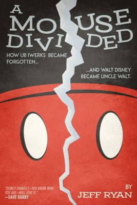 A Mouse Divided: How Ub Iwerks Became Forgotten, and Walt Disney Became Uncle Walt, Jeff Ryan