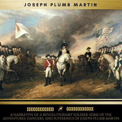 A Narrative of a Revolutionary Soldier: Some of the Adventures, Dangers, and Sufferings of Joseph Plumb Martin, Joseph Plumb Martin