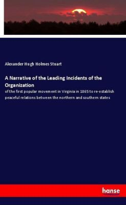 A Narrative of the Leading Incidents of the Organization, Alexander Hugh Holmes Stuart