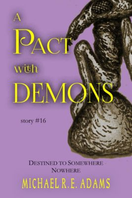 A Pact with Demons Stories: A Pact with Demons (Story #16): Destined to Somewhere Nowhere, Michael R.E. Adams