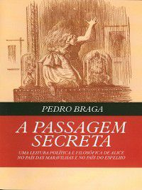 A Passagem Secreta--uma leitura política e filosófica de Alice no País das Maravilhas e no País do Espelho, Pedro Braga