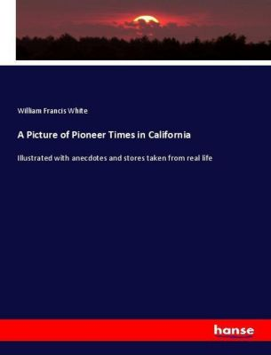 A Picture of Pioneer Times in California, William Francis White
