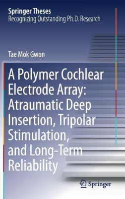 A Polymer Cochlear Electrode Array: Atraumatic Deep Insertion, Tripolar Stimulation, and Long-Term Reliability, Tae Mok Gwon