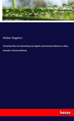 A Practical Plan for Assimilating the English and American Money as a Step towards a Universal Money, Walter Bagehot