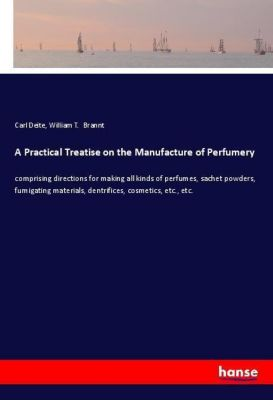 A Practical Treatise on the Manufacture of Perfumery, Carl Deite, William T. Brannt