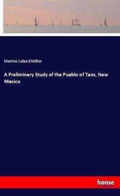 A Preliminary Study of the Pueblo of Taos, New Mexico, Merton Leland Miller