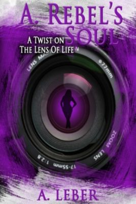 A. Rebel's Soul: A Twist on the Lens of Life, Anna Leber