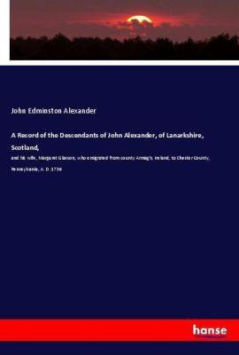 A Record of the Descendants of John Alexander, of Lanarkshire, Scotland,, John Edminston Alexander