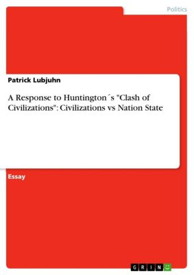 A Response to Huntington´s Clash of Civilizations: Civilizations vs Nation State, Patrick Lubjuhn