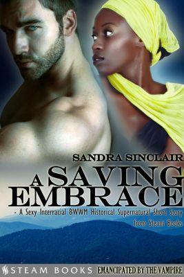 A Saving Embrace - A Sexy Interracial BWWM Historical Supernatural Short Story from Steam Books, Sandra Sinclair, Steam Books