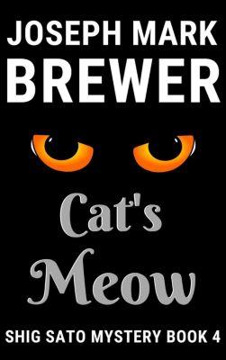A Shig Sato Mystery: Cat's Meow (A Shig Sato Mystery, #4), Joseph Mark Brewer