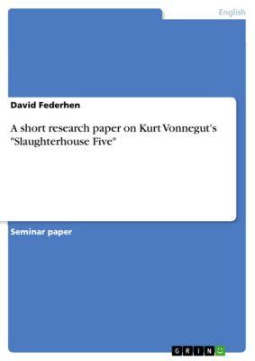 A short research paper on Kurt Vonnegut's Slaughterhouse Five, David Federhen