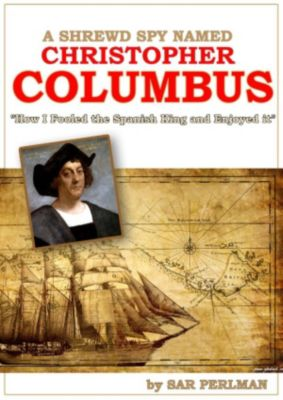 A Shrewd Spy Named Christopher Columbus: How I Cheated the Spanish King and Enjoyed it, Sar Perlman