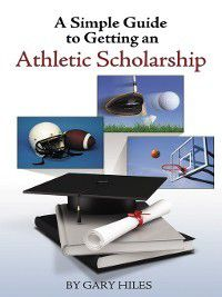 A Simple Guide to Getting an Athletic Scholarship, Gary Hiles