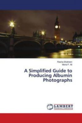 A Simplified Guide to Producing Albumin Photographs, Rasha Shaheen, Mona F. Ali