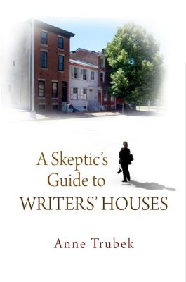 A Skeptic's Guide to Writers' Houses, Anne Trubek