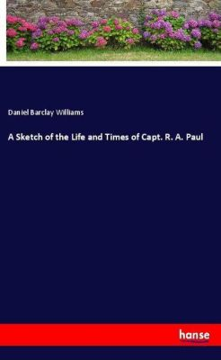 A Sketch of the Life and Times of Capt. R. A. Paul, Daniel Barclay Williams