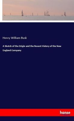 A Sketch of the Origin and the Recent History of the New England Company, Henry William Busk