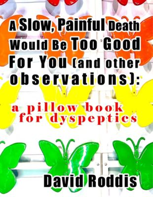 A Slow, Painful Death Would Be Too Good for You (and Other Observations): A Pillow Book for Dyspeptics, David Roddis