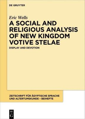 A Social and Religious Analysis of New Kingdom Votive Stelae, Eric Ryan Wells