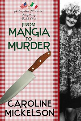A Sophia Mancini - Little Italy Mystery: From Mangia to Murder (A Sophia Mancini - Little Italy Mystery, #1), Caroline Mickelson