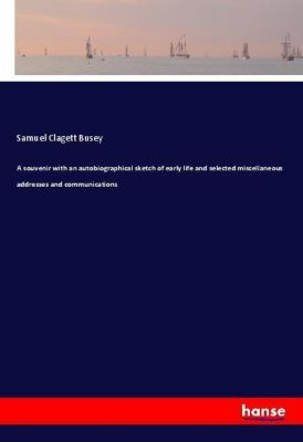 A souvenir with an autobiographical sketch of early life and selected miscellaneous addresses and communications, Samuel Clagett Busey