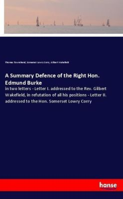 A Summary Defence of the Right Hon. Edmund Burke, Thomas Townshend, Somerset Lowry Corry, Gilbert Wakefield